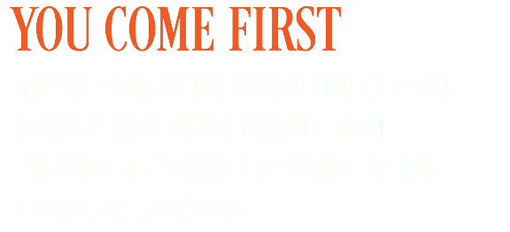 YOU COME FIRST • GREAT PERSONAL COMMUNICATION • DESIRE TO LEARN ABOUT YOU • FRIENDLY & EASY TO WORK WITH • PROBLEM SOLVING
